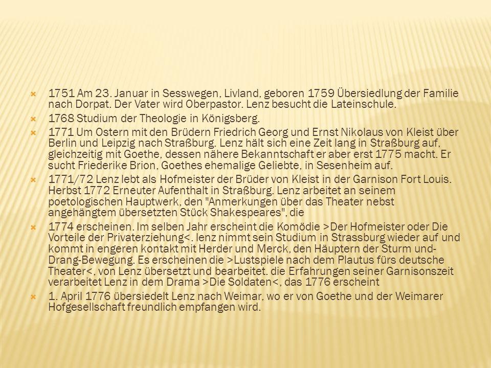 1751 Am 23. Januar in Sesswegen, Livland, geboren 1759 Übersiedlung der Familie nach Dorpat. Der Vater wird Oberpastor. Lenz besucht die Lateinschule.