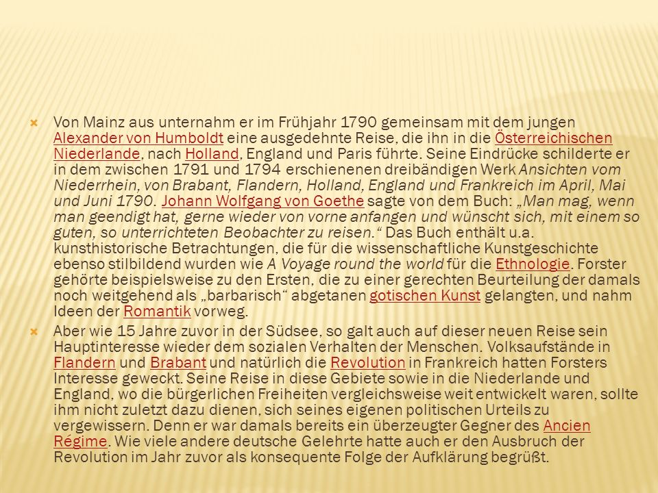 """Von Mainz aus unternahm er im Frühjahr 1790 gemeinsam mit dem jungen Alexander von Humboldt eine ausgedehnte Reise, die ihn in die Österreichischen Niederlande, nach Holland, England und Paris führte. Seine Eindrücke schilderte er in dem zwischen 1791 und 1794 erschienenen dreibändigen Werk Ansichten vom Niederrhein, von Brabant, Flandern, Holland, England und Frankreich im April, Mai und Juni 1790. Johann Wolfgang von Goethe sagte von dem Buch: """"Man mag, wenn man geendigt hat, gerne wieder von vorne anfangen und wünscht sich, mit einem so guten, so unterrichteten Beobachter zu reisen. Das Buch enthält u.a. kunsthistorische Betrachtungen, die für die wissenschaftliche Kunstgeschichte ebenso stilbildend wurden wie A Voyage round the world für die Ethnologie. Forster gehörte beispielsweise zu den Ersten, die zu einer gerechten Beurteilung der damals noch weitgehend als """"barbarisch abgetanen gotischen Kunst gelangten, und nahm Ideen der Romantik vorweg."""