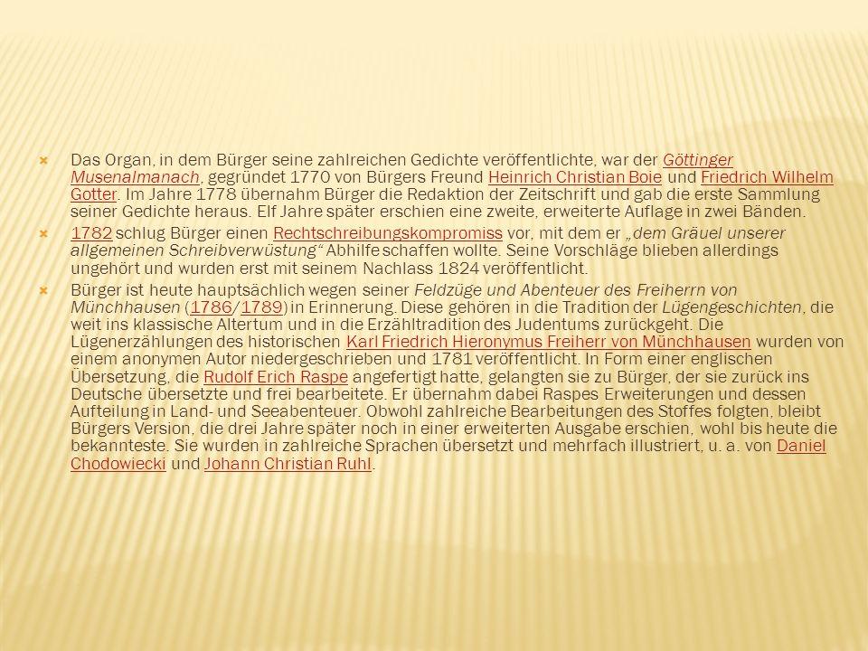 Das Organ, in dem Bürger seine zahlreichen Gedichte veröffentlichte, war der Göttinger Musenalmanach, gegründet 1770 von Bürgers Freund Heinrich Christian Boie und Friedrich Wilhelm Gotter. Im Jahre 1778 übernahm Bürger die Redaktion der Zeitschrift und gab die erste Sammlung seiner Gedichte heraus. Elf Jahre später erschien eine zweite, erweiterte Auflage in zwei Bänden.