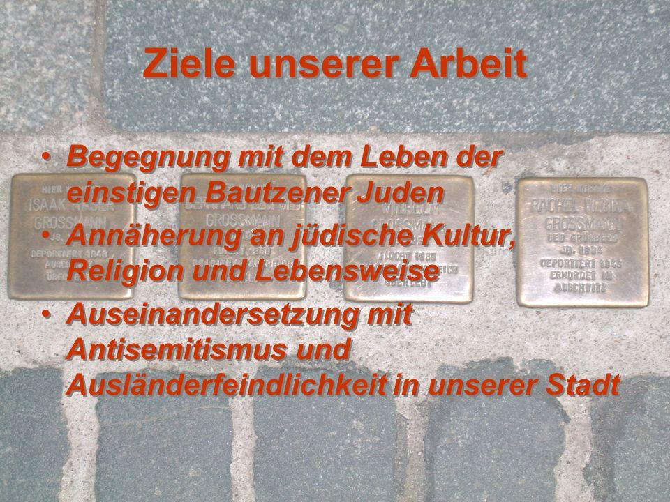 Ziele unserer Arbeit Begegnung mit dem Leben der einstigen Bautzener Juden. Annäherung an jüdische Kultur, Religion und Lebensweise.