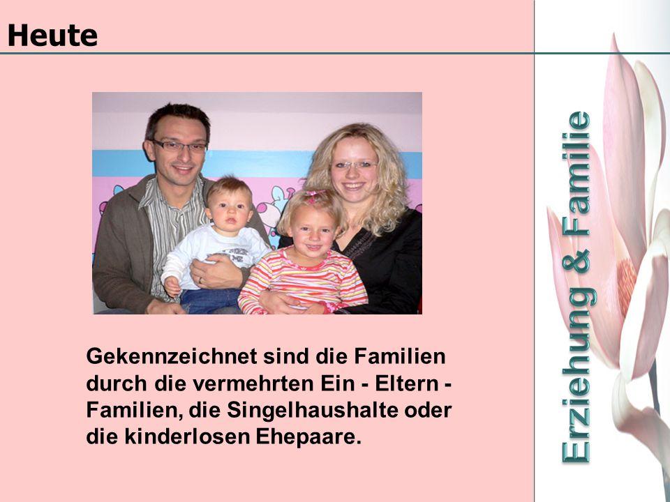 Heute Gekennzeichnet sind die Familien durch die vermehrten Ein - Eltern -Familien, die Singelhaushalte oder die kinderlosen Ehepaare.