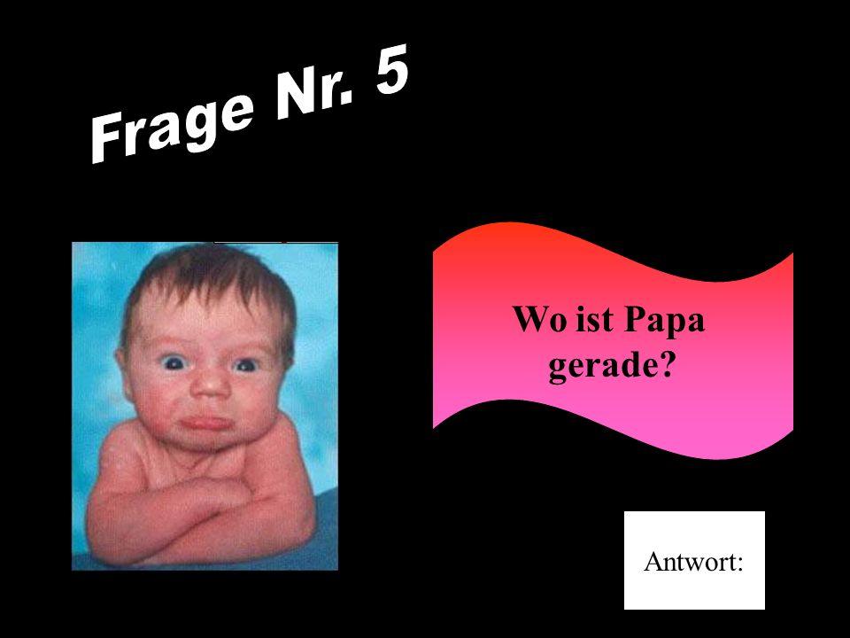 Frage Nr. 5 Wo ist Papa gerade Antwort: