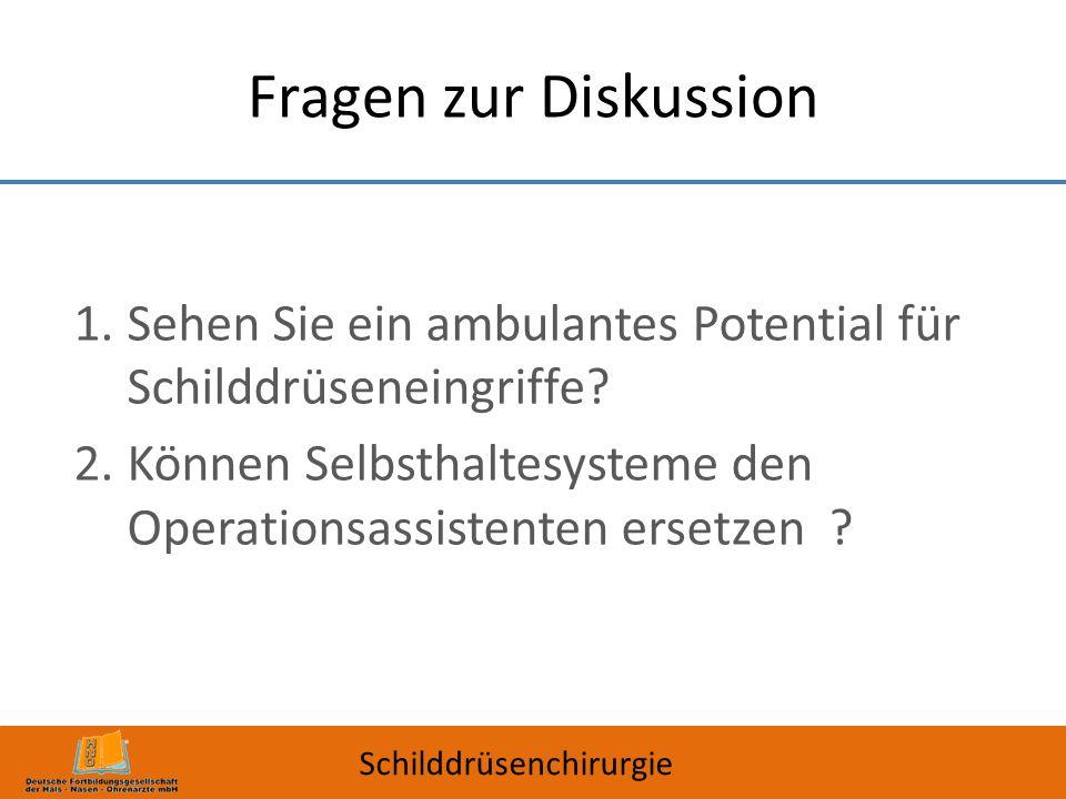 Fragen zur Diskussion Sehen Sie ein ambulantes Potential für Schilddrüseneingriffe Können Selbsthaltesysteme den Operationsassistenten ersetzen