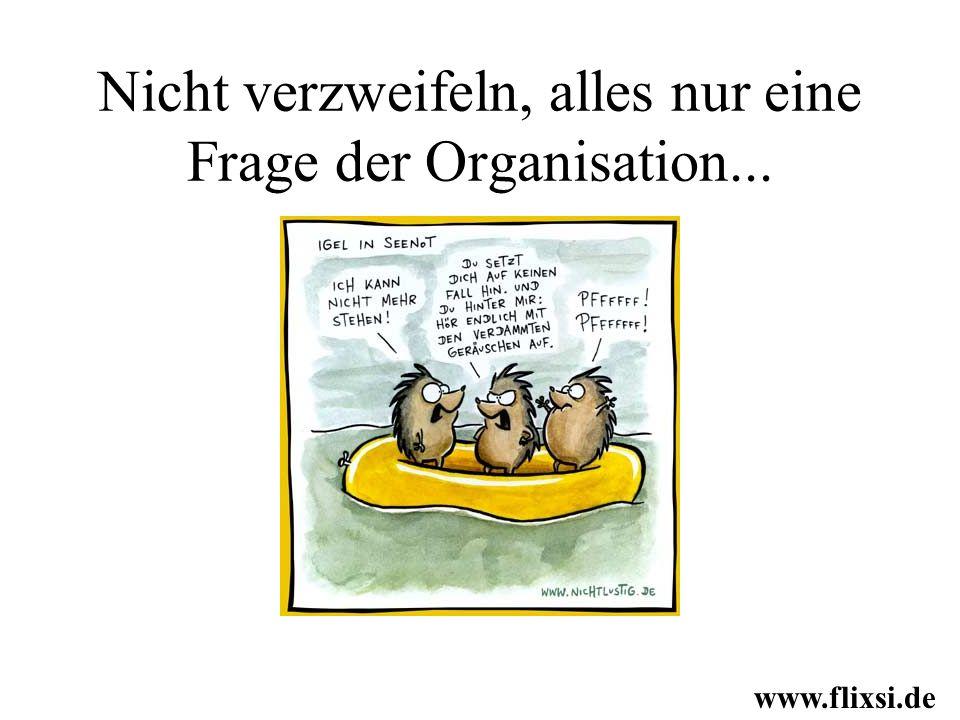 Nicht verzweifeln, alles nur eine Frage der Organisation...