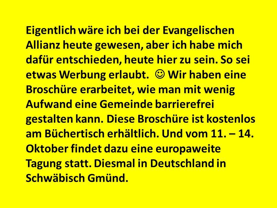 Eigentlich wäre ich bei der Evangelischen Allianz heute gewesen, aber ich habe mich dafür entschieden, heute hier zu sein. So sei etwas Werbung erlaubt.  Wir haben eine Broschüre erarbeitet, wie man mit wenig Aufwand eine Gemeinde barrierefrei gestalten kann. Diese Broschüre ist kostenlos am Büchertisch erhältlich. Und vom 11. – 14. Oktober findet dazu eine europaweite Tagung statt. Diesmal in Deutschland in Schwäbisch Gmünd.