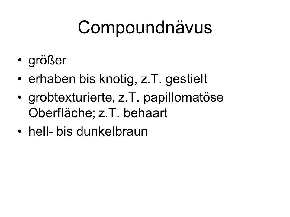 Compoundnävus größer erhaben bis knotig, z.T. gestielt