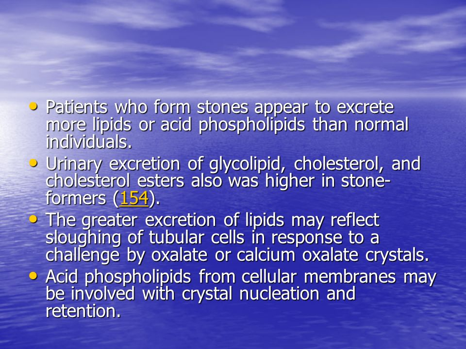 Patients who form stones appear to excrete more lipids or acid phospholipids than normal individuals.