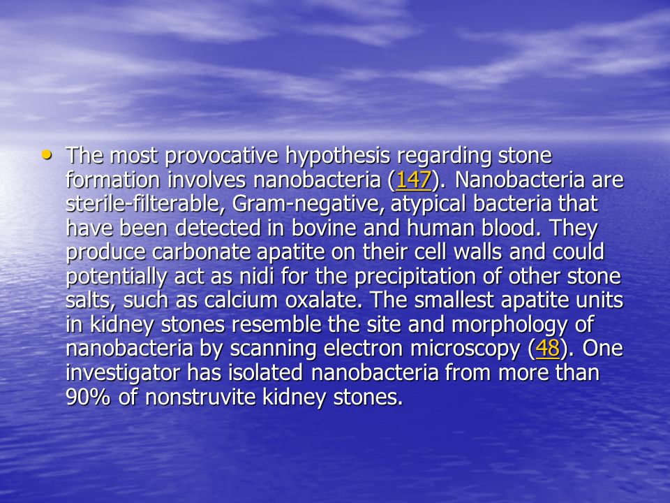 The most provocative hypothesis regarding stone formation involves nanobacteria (147).