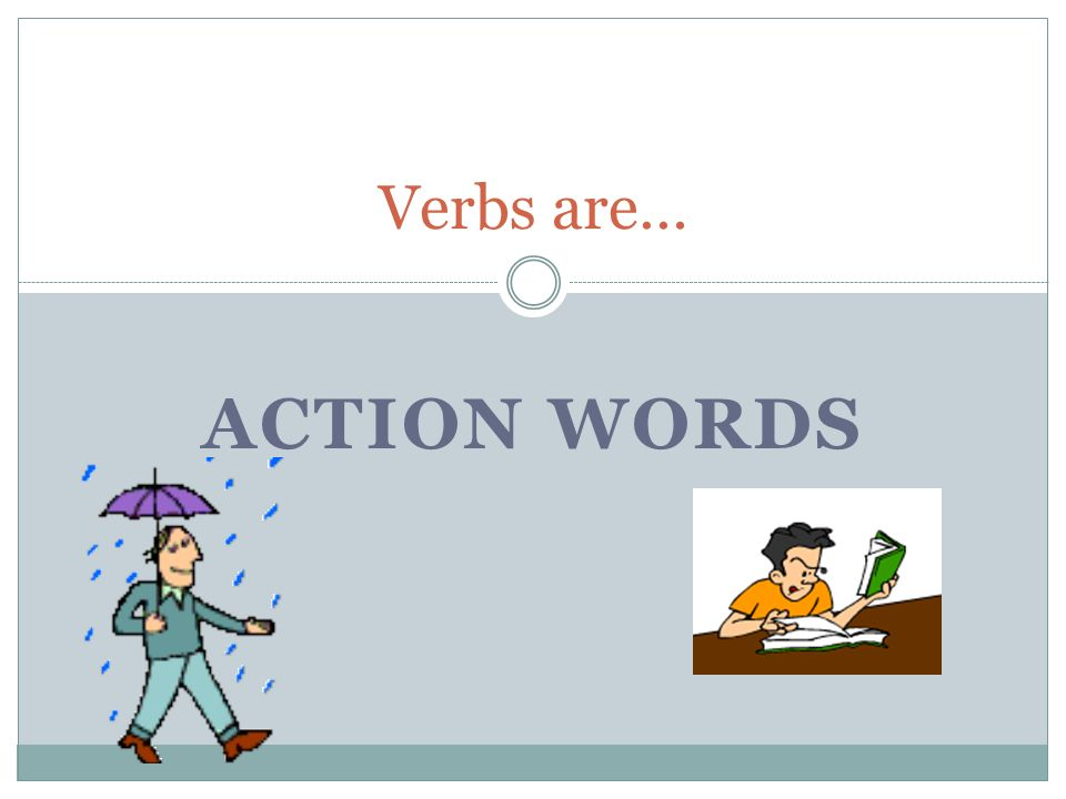 Verbs are… Action words
