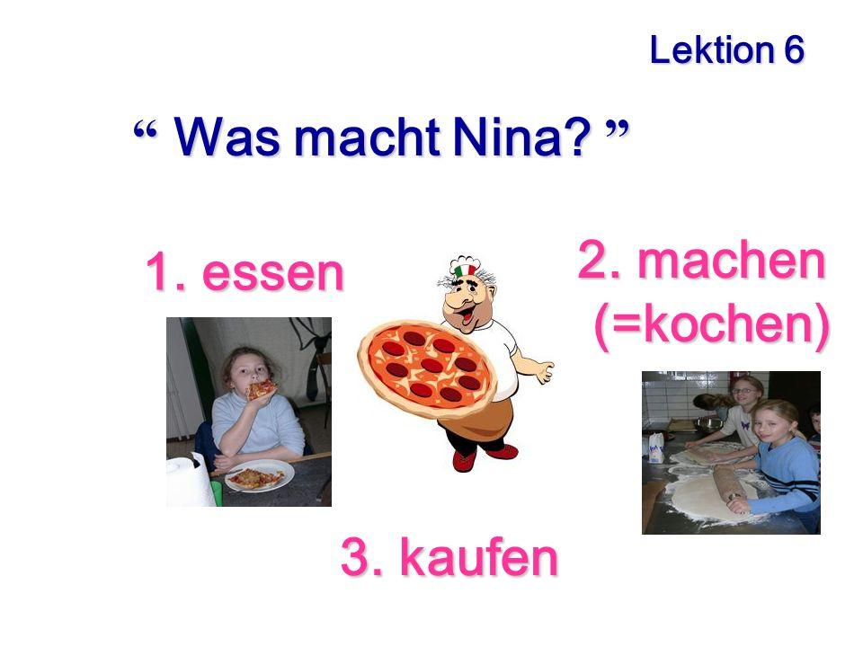 Lektion 6 Was macht Nina 2. machen (=kochen) 1. essen 3. kaufen