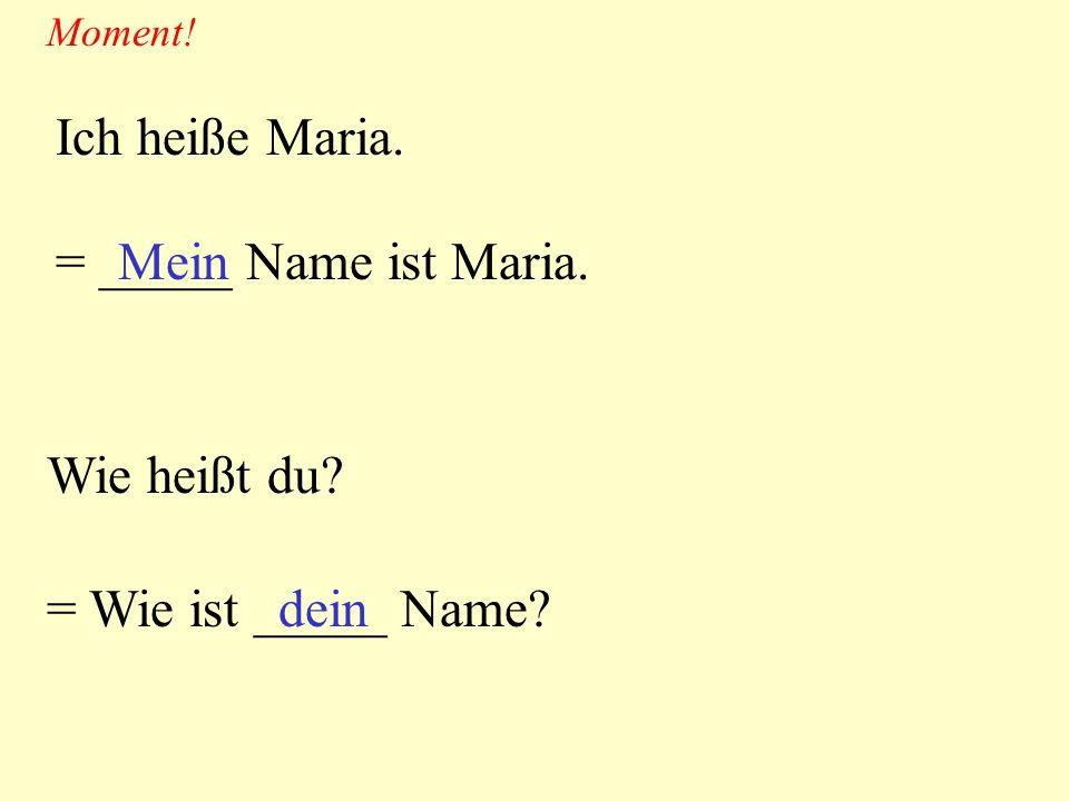 Ich heiße Maria. = _____ Name ist Maria. Mein Wie heißt du