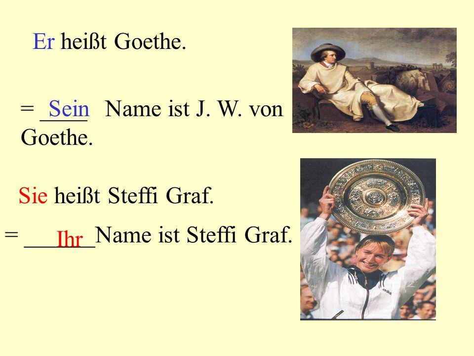 Er heißt Goethe. = ____ Name ist J. W. von Goethe. Sein. Sie heißt Steffi Graf. = ______Name ist Steffi Graf.
