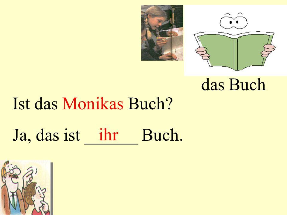 das Buch Ist das Monikas Buch Ja, das ist ______ Buch. ihr