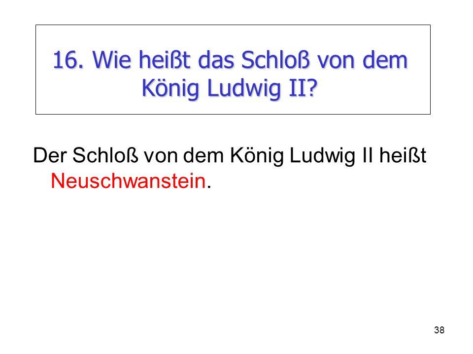 16. Wie heißt das Schloß von dem König Ludwig II