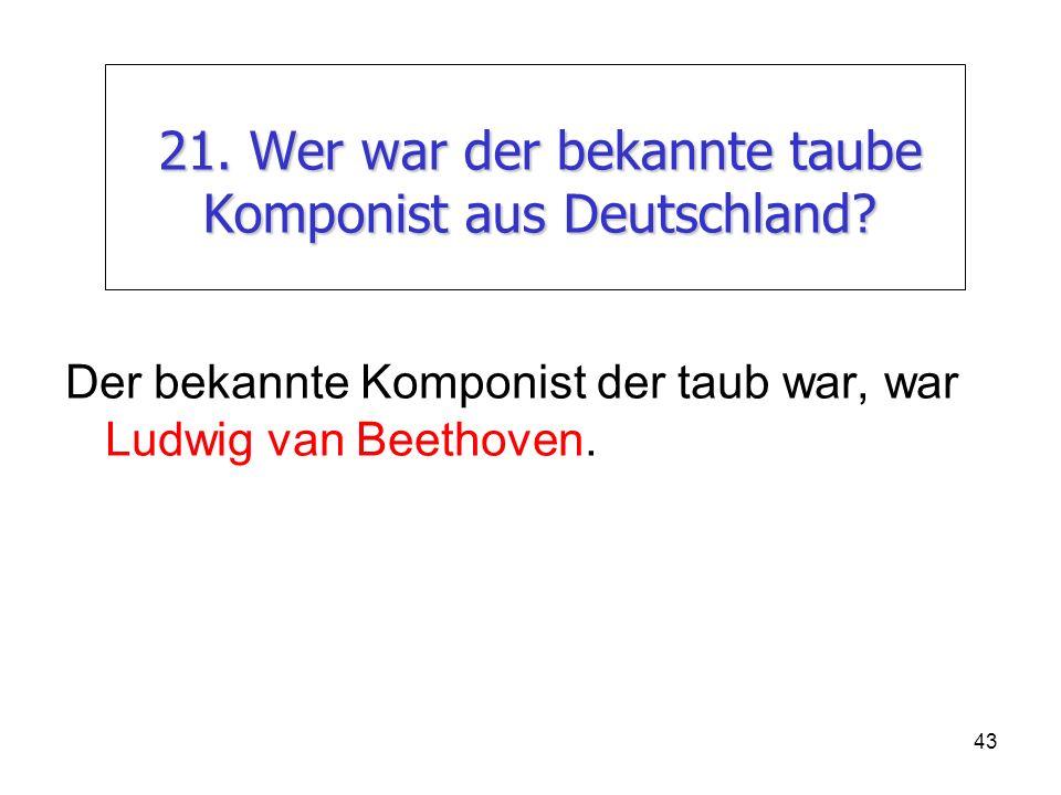 21. Wer war der bekannte taube Komponist aus Deutschland