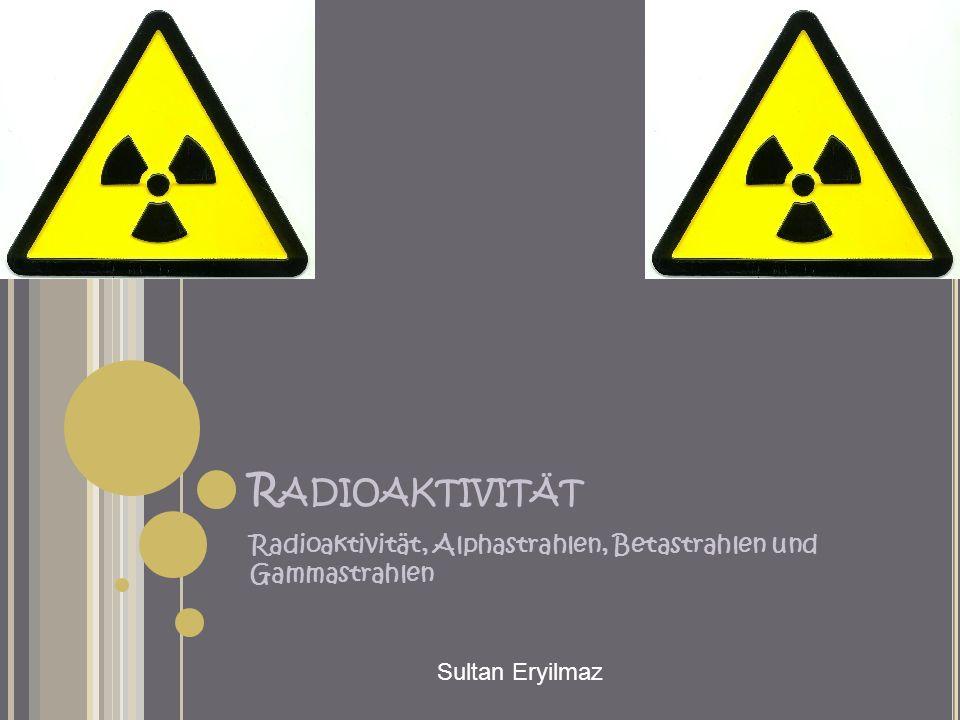 Radioaktivität Radioaktivität, Alphastrahlen, Betastrahlen und Gammastrahlen Sultan Eryilmaz