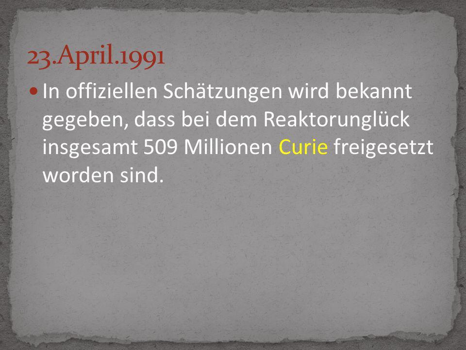 23.April.1991 In offiziellen Schätzungen wird bekannt gegeben, dass bei dem Reaktorunglück insgesamt 509 Millionen Curie freigesetzt worden sind.