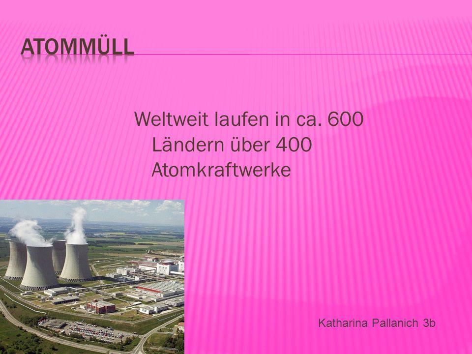 Atommüll Weltweit laufen in ca. 600 Ländern über 400 Atomkraftwerke