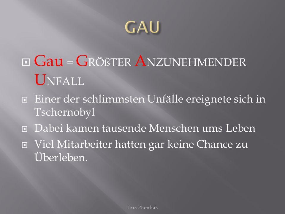 GAU Gau = GRÖßTER ANZUNEHMENDER UNFALL