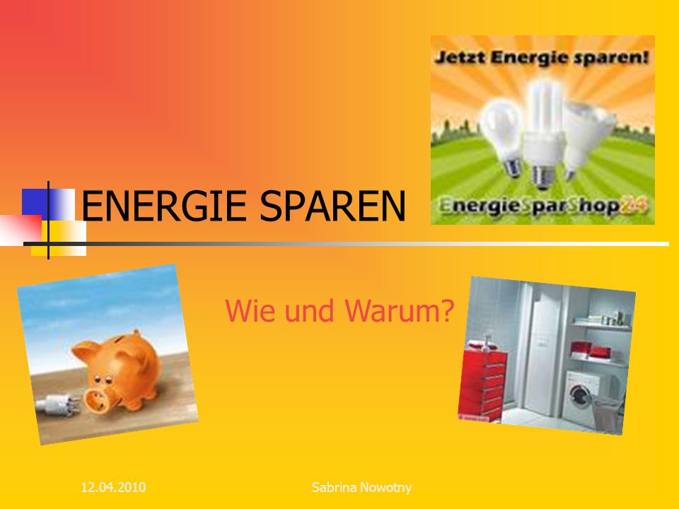 ENERGIE SPAREN Wie und Warum 12.04.2010 Sabrina Nowotny