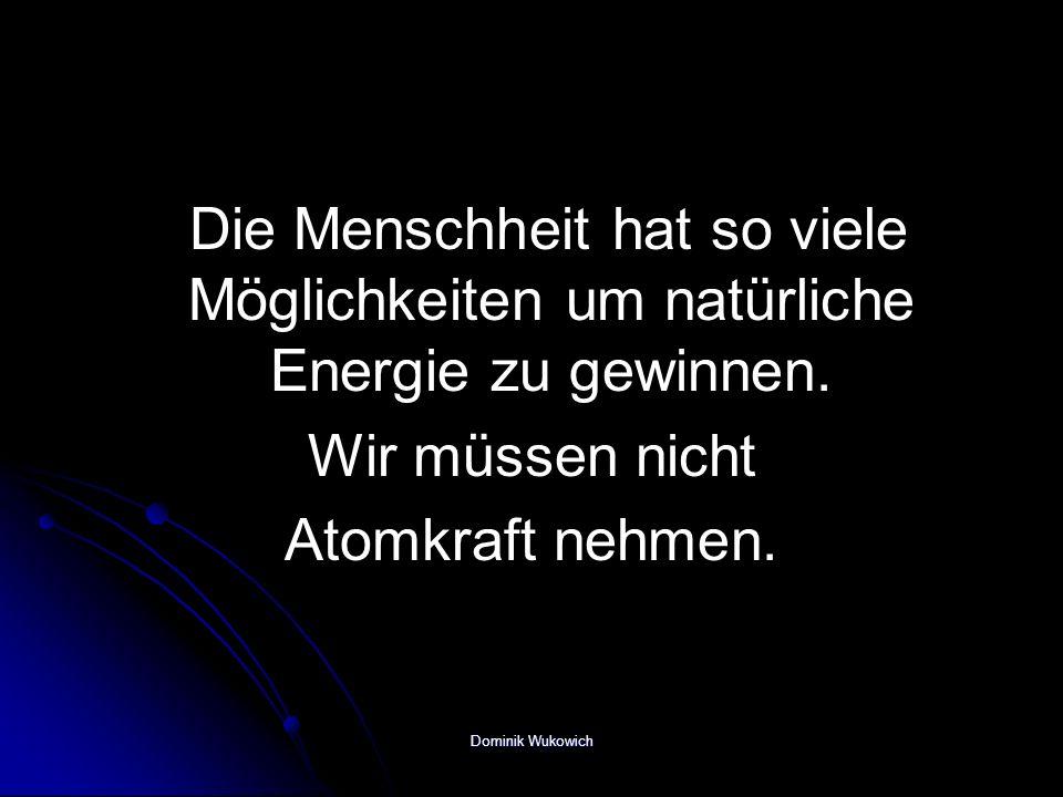 Die Menschheit hat so viele Möglichkeiten um natürliche Energie zu gewinnen.