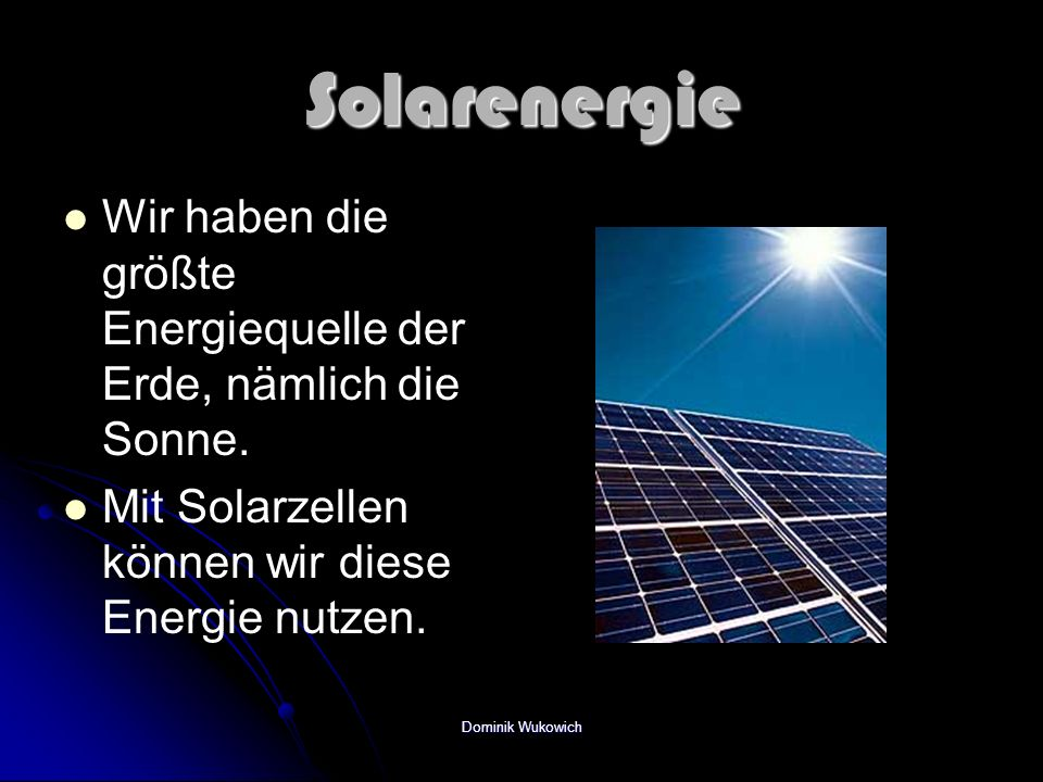 Solarenergie Wir haben die größte Energiequelle der Erde, nämlich die Sonne. Mit Solarzellen können wir diese Energie nutzen.