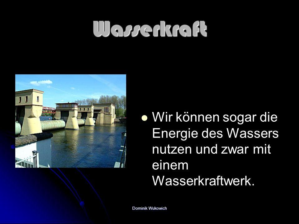 Wasserkraft Wir können sogar die Energie des Wassers nutzen und zwar mit einem Wasserkraftwerk.