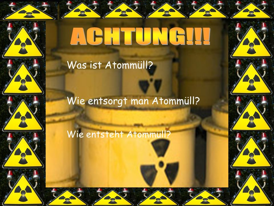 ACHTUNG!!! Was ist Atommüll Wie entsorgt man Atommüll
