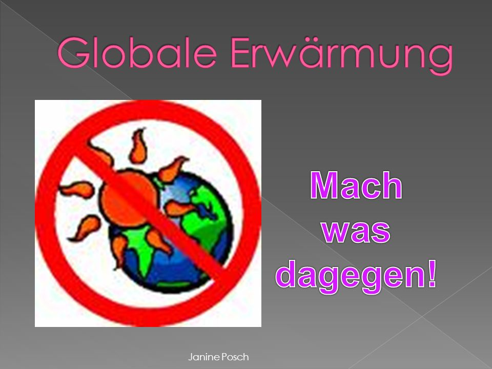Globale Erwärmung Mach was dagegen! Janine Posch