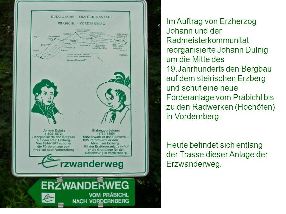 Im Auftrag von Erzherzog Johann und der Radmeisterkommunität reorganisierte Johann Dulnig um die Mitte des 19.Jahrhunderts den Bergbau auf dem steirischen Erzberg und schuf eine neue Förderanlage vom Präbichl bis zu den Radwerken (Hochöfen) in Vordernberg.