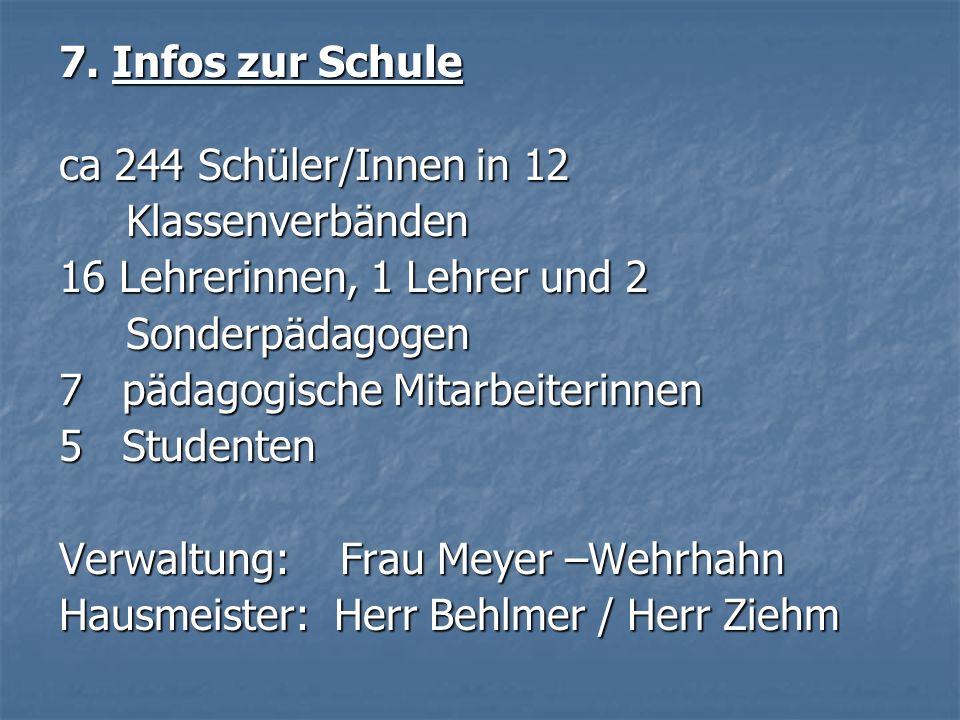 7. Infos zur Schule ca 244 Schüler/Innen in 12. Klassenverbänden. 16 Lehrerinnen, 1 Lehrer und 2.