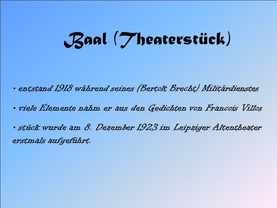 Baal (Theaterstück) entstand 1918 während seines (Bertolt Brecht) Militärdienstes. viele Elemente nahm er aus den Gedichten von Francois Villos.
