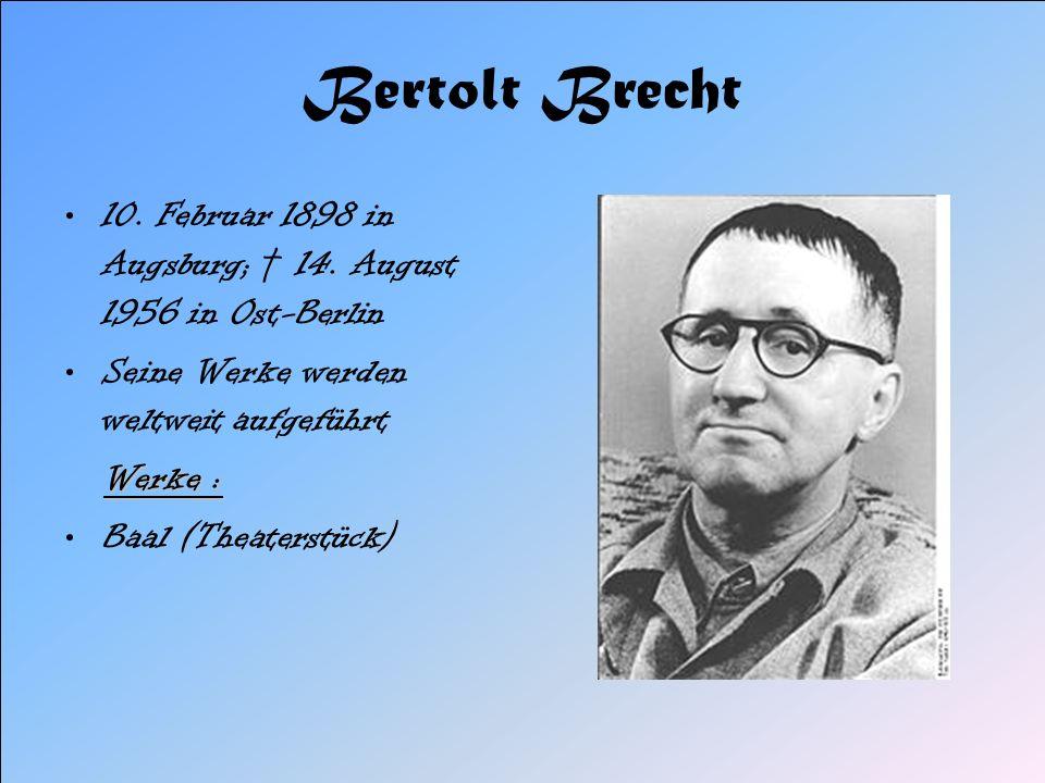 Bertolt Brecht 10. Februar 1898 in Augsburg; † 14. August 1956 in Ost-Berlin. Seine Werke werden weltweit aufgeführt.