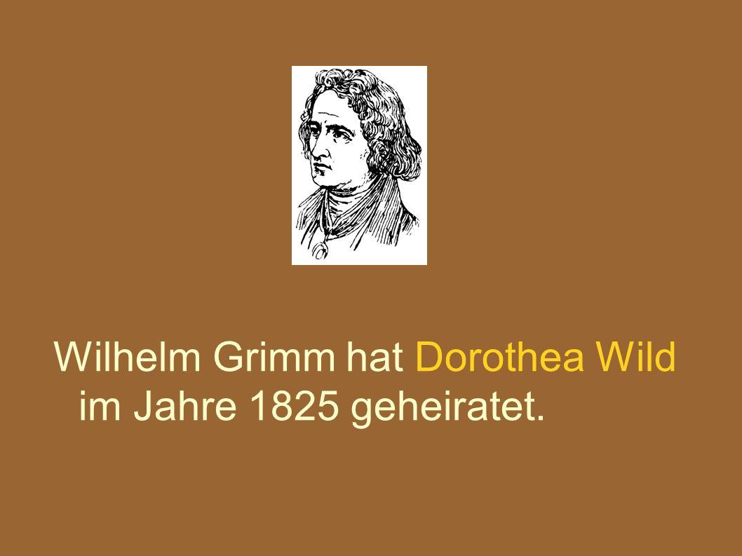 Wilhelm Grimm hat Dorothea Wild im Jahre 1825 geheiratet.