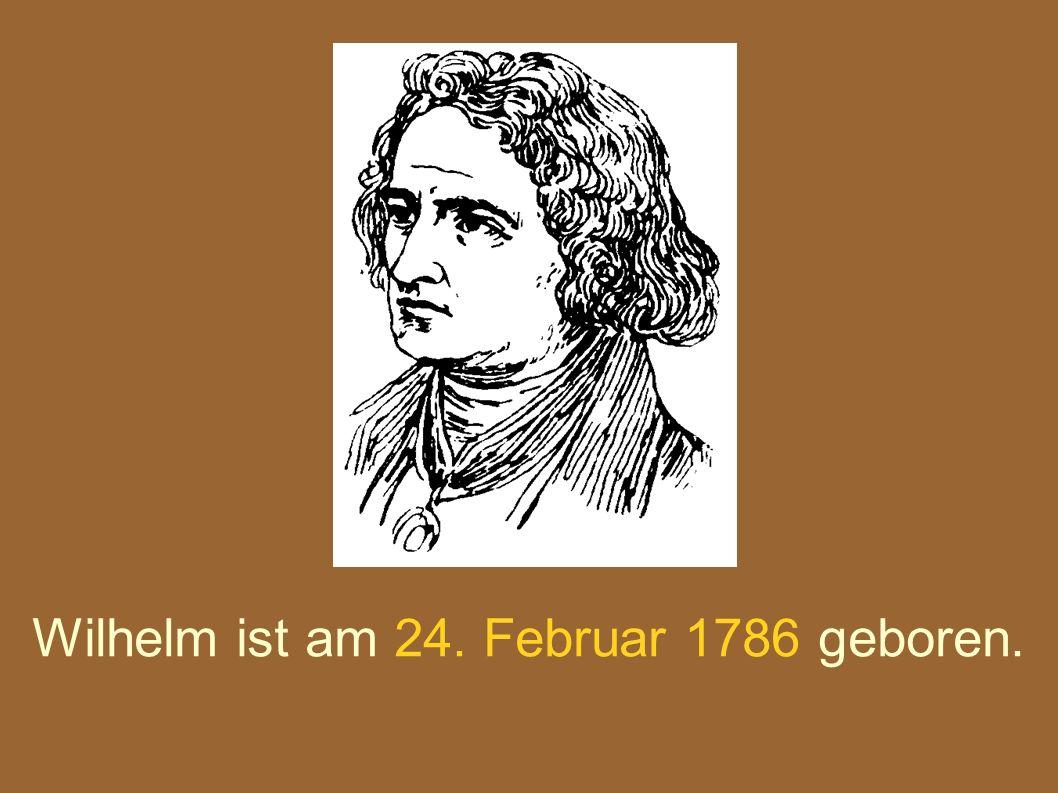 Wilhelm ist am 24. Februar 1786 geboren.