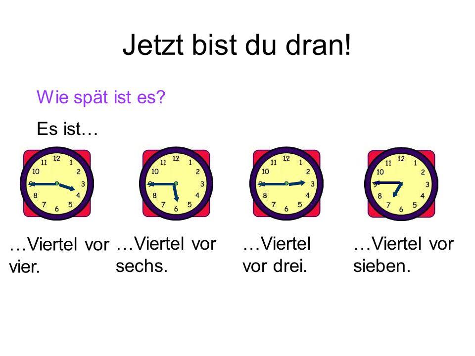 Jetzt bist du dran! Wie spät ist es Es ist… …Viertel vor vier.