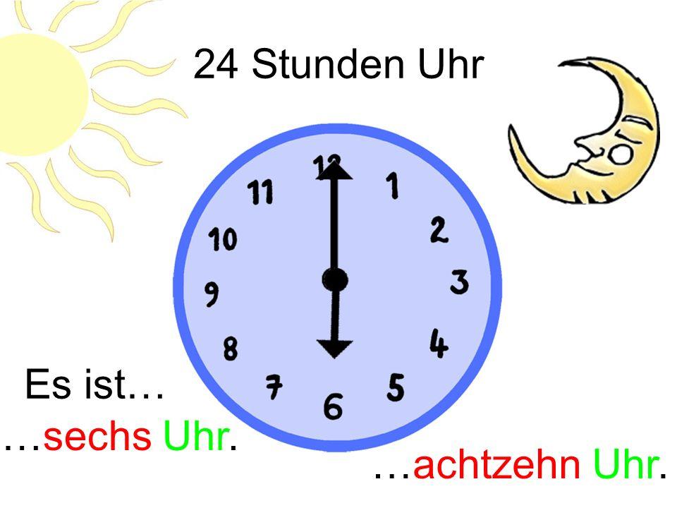 24 Stunden Uhr Es ist… …sechs Uhr. …achtzehn Uhr.