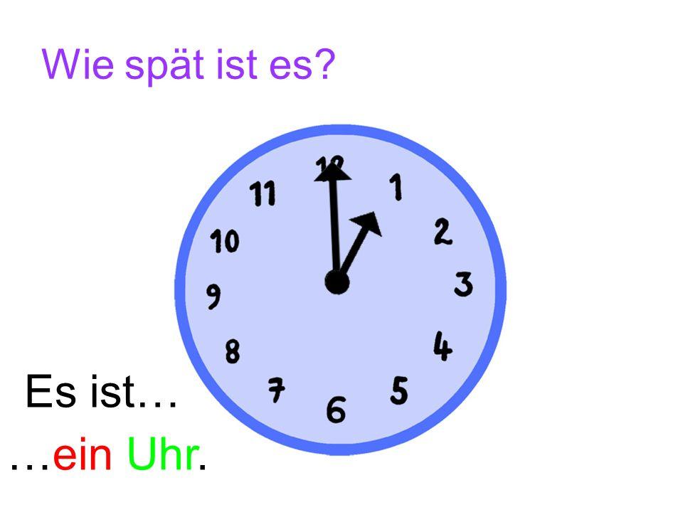 Wie spät ist es Es ist… …ein Uhr.