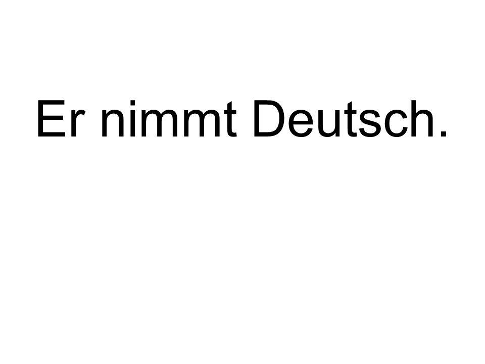 Er nimmt Deutsch.