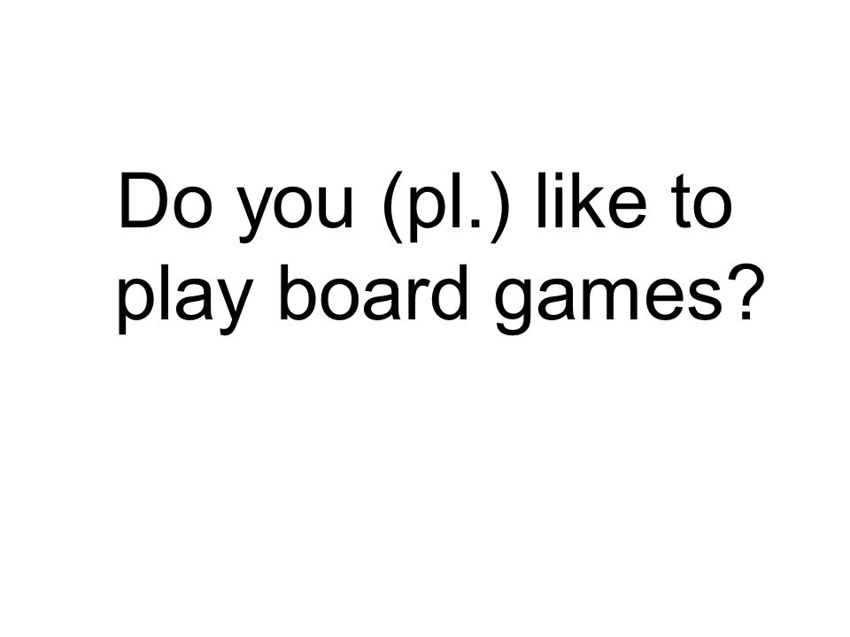 Do you (pl.) like to play board games