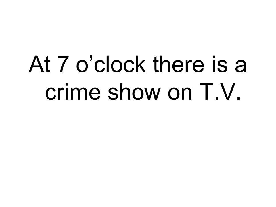 At 7 o'clock there is a crime show on T.V.