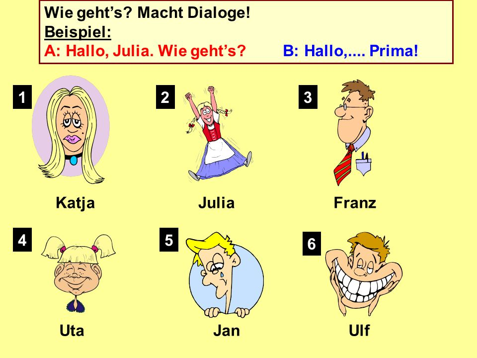 Wie geht's. Macht Dialoge. Beispiel:. A: Hallo, Julia. Wie geht's