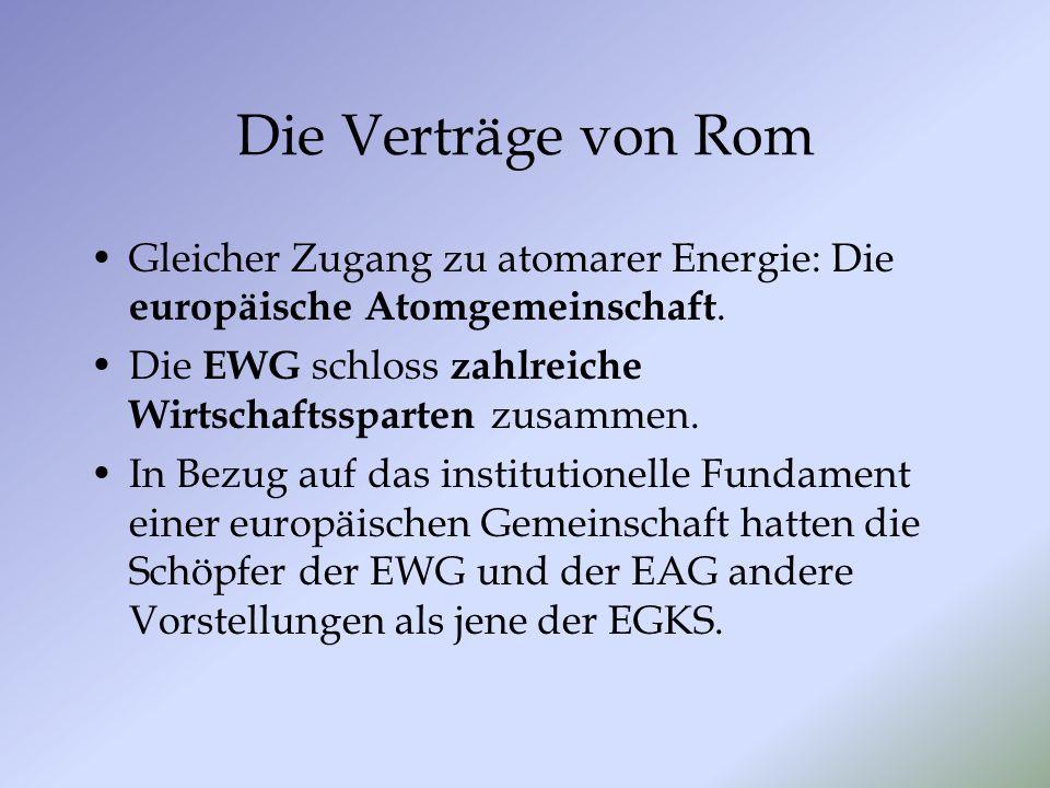 Die Verträge von Rom Gleicher Zugang zu atomarer Energie: Die europäische Atomgemeinschaft. Die EWG schloss zahlreiche Wirtschaftssparten zusammen.