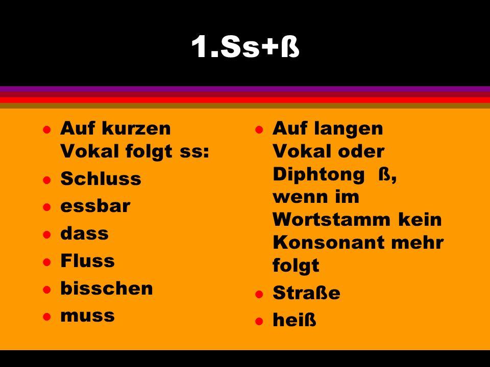 1.Ss+ß Auf kurzen Vokal folgt ss: Schluss essbar dass Fluss bisschen
