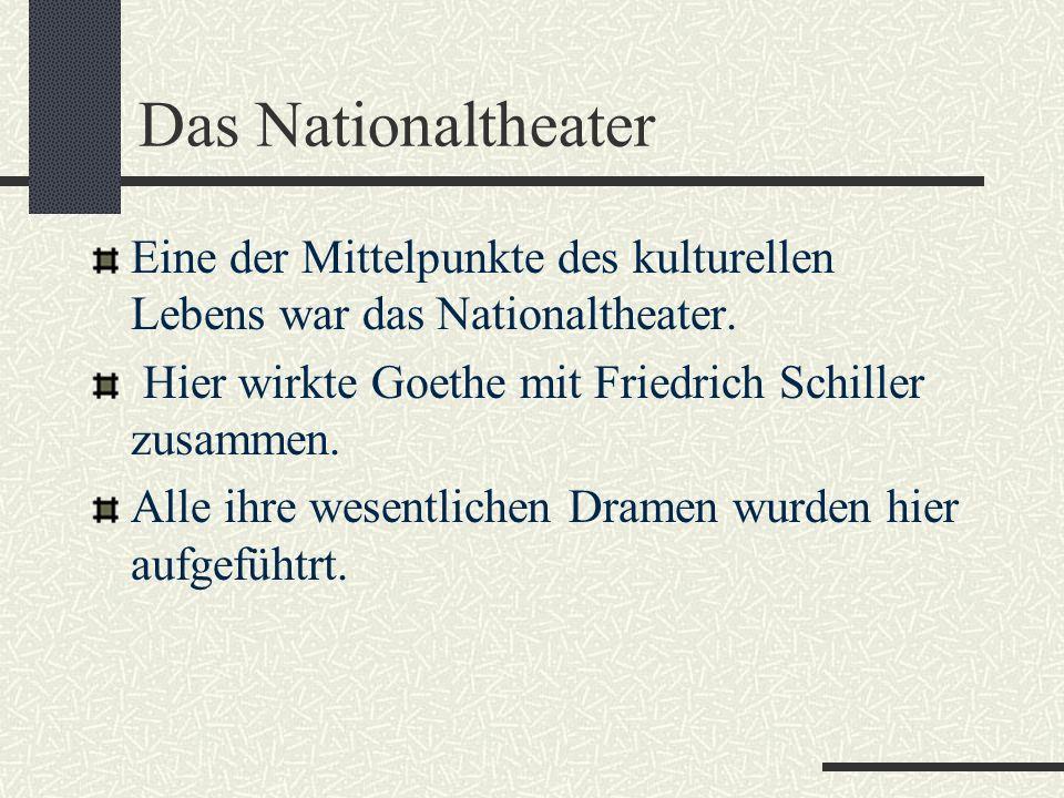 Das Nationaltheater Eine der Mittelpunkte des kulturellen Lebens war das Nationaltheater. Hier wirkte Goethe mit Friedrich Schiller zusammen.