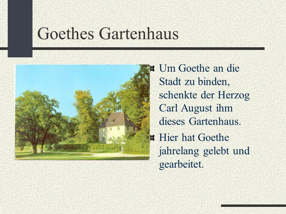 Goethes Gartenhaus Um Goethe an die Stadt zu binden, schenkte der Herzog Carl August ihm dieses Gartenhaus.