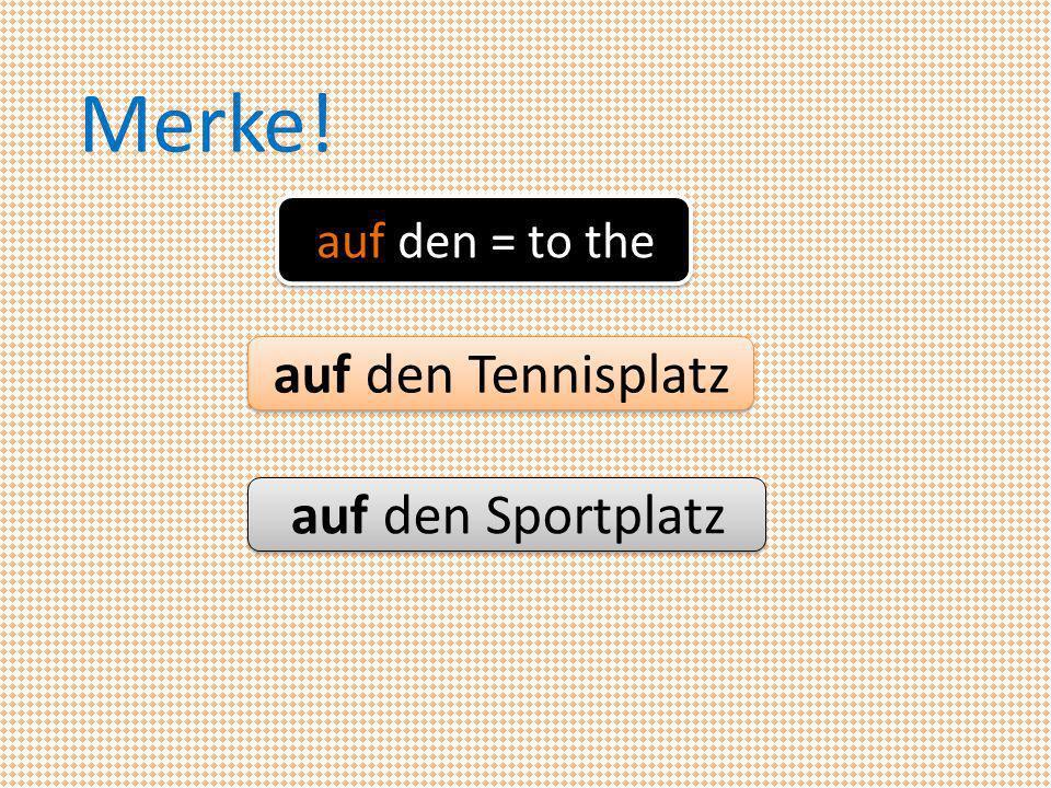 Merke! auf den = to the auf den Tennisplatz auf den Sportplatz