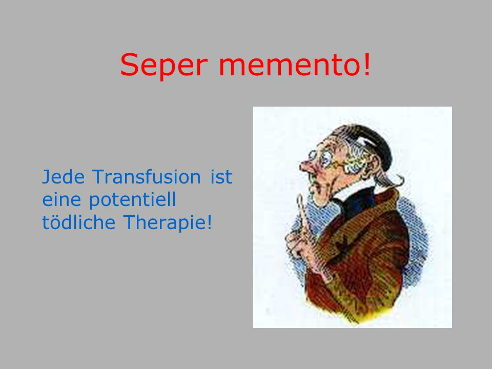Seper memento! Jede Transfusion ist eine potentiell tödliche Therapie!