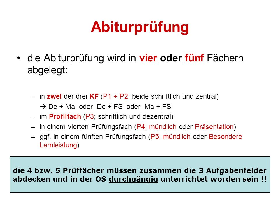 Abiturprüfung die Abiturprüfung wird in vier oder fünf Fächern abgelegt: in zwei der drei KF (P1 + P2; beide schriftlich und zentral)
