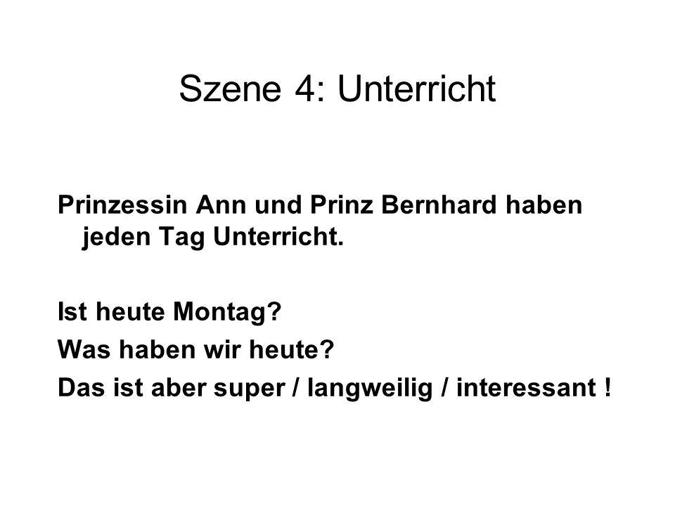 Szene 4: Unterricht Prinzessin Ann und Prinz Bernhard haben jeden Tag Unterricht. Ist heute Montag